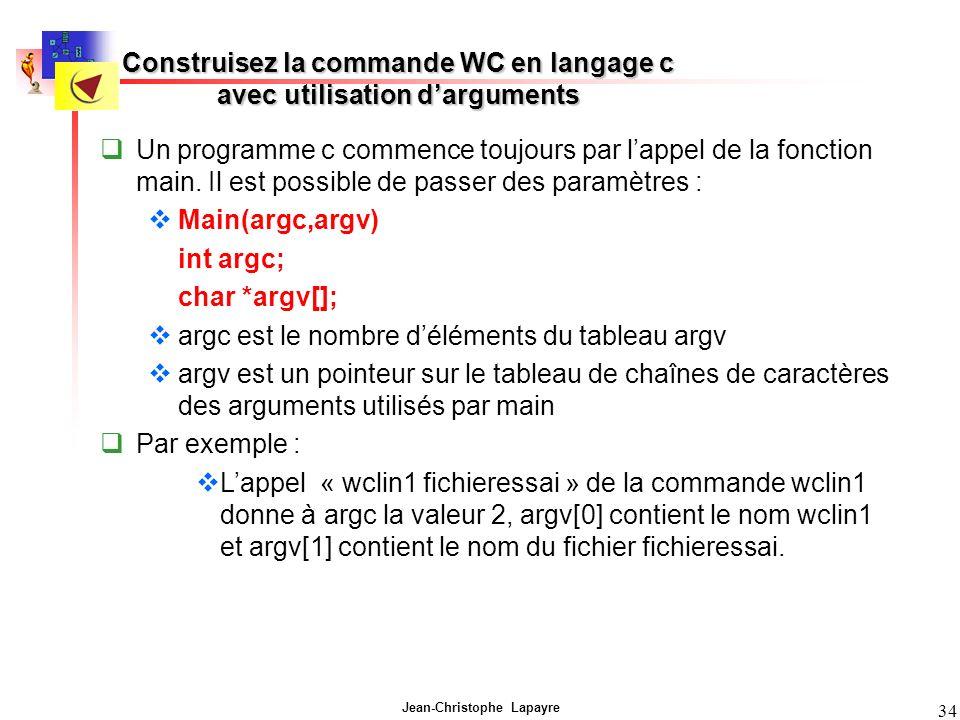 Jean-Christophe Lapayre 34 Construisez la commande WC en langage c avec utilisation darguments Un programme c commence toujours par lappel de la fonction main.
