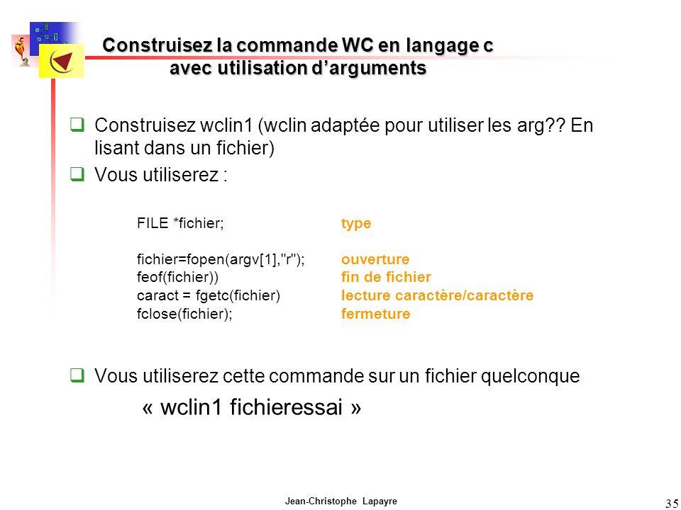Jean-Christophe Lapayre 35 Construisez la commande WC en langage c avec utilisation darguments Construisez wclin1 (wclin adaptée pour utiliser les arg?.