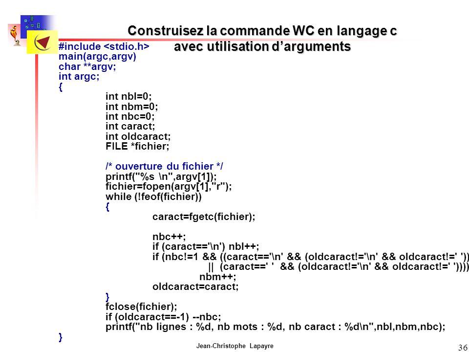 Jean-Christophe Lapayre 36 #include main(argc,argv) char **argv; int argc; { int nbl=0; int nbm=0; int nbc=0; int caract; int oldcaract; FILE *fichier; /* ouverture du fichier */ printf( %s \n ,argv[1]); fichier=fopen(argv[1], r ); while (!feof(fichier)) { caract=fgetc(fichier); nbc++; if (caract== \n ) nbl++; if (nbc!=1 && ((caract== \n && (oldcaract!= \n && oldcaract!= )) || (caract== && (oldcaract!= \n && oldcaract!= )))) nbm++; oldcaract=caract; } fclose(fichier); if (oldcaract==-1) --nbc; printf( nb lignes : %d, nb mots : %d, nb caract : %d\n ,nbl,nbm,nbc); } Construisez la commande WC en langage c avec utilisation darguments