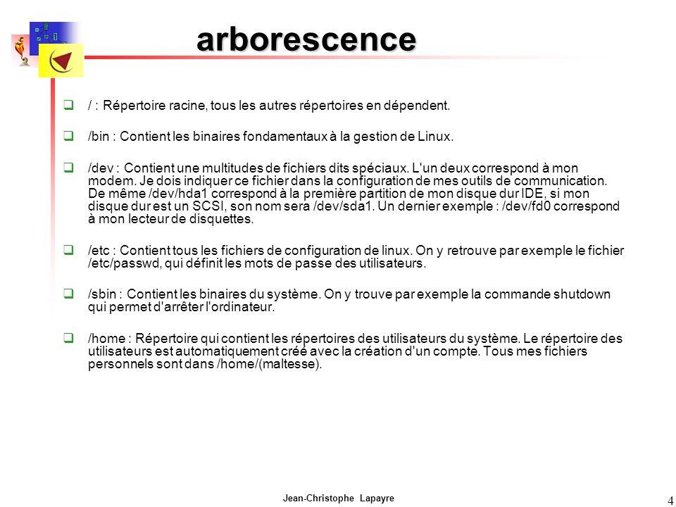 Jean-Christophe Lapayre 4 arborescence / : Répertoire racine, tous les autres répertoires en dépendent. /bin : Contient les binaires fondamentaux à la