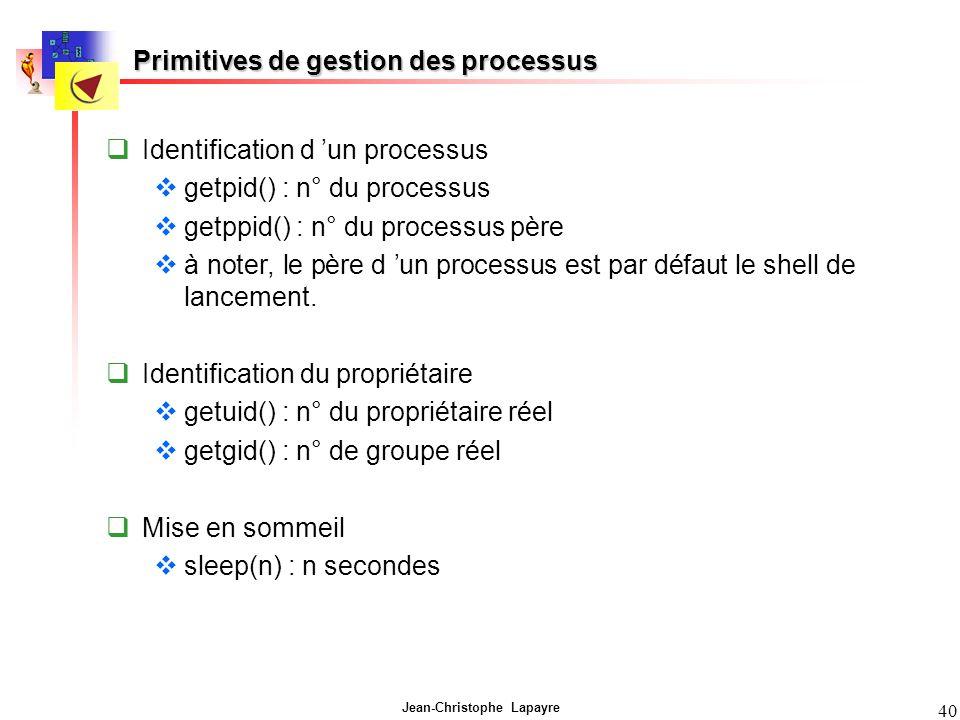 Jean-Christophe Lapayre 40 Primitives de gestion des processus Identification d un processus getpid() : n° du processus getppid() : n° du processus père à noter, le père d un processus est par défaut le shell de lancement.