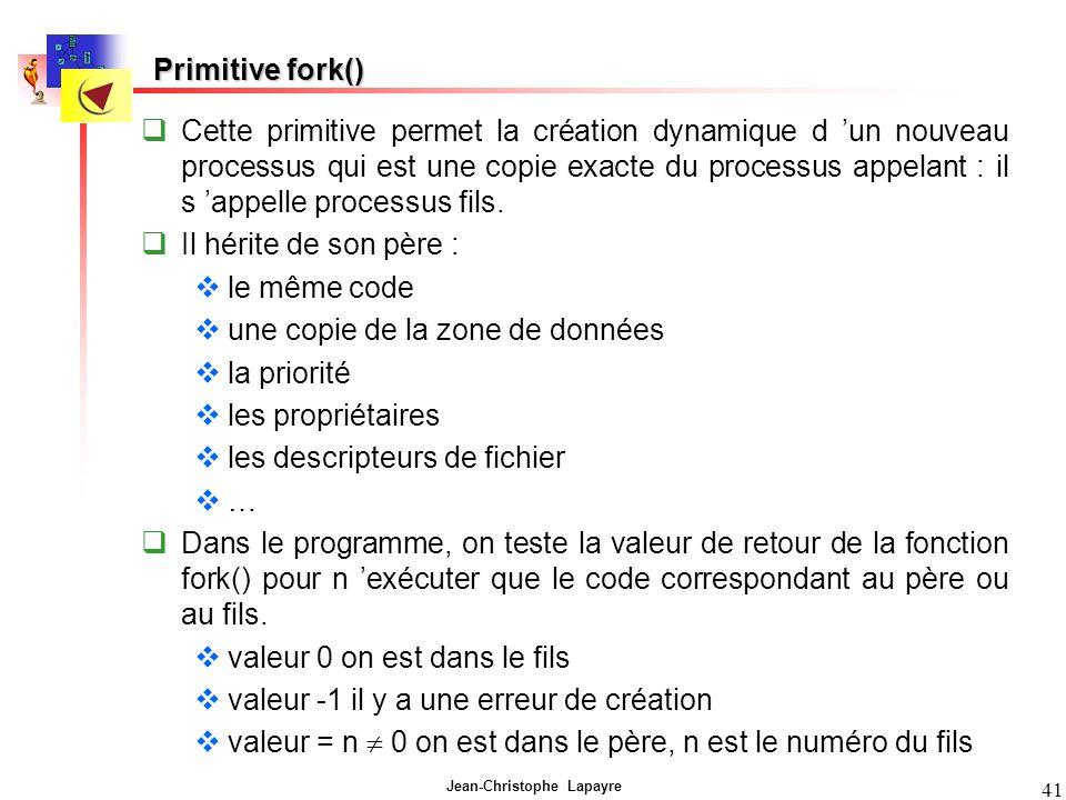 Jean-Christophe Lapayre 41 Primitive fork() Cette primitive permet la création dynamique d un nouveau processus qui est une copie exacte du processus appelant : il s appelle processus fils.