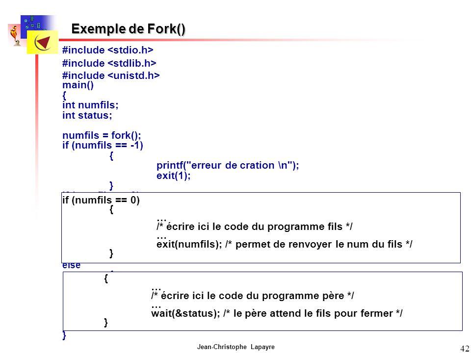 Jean-Christophe Lapayre 42 Exemple de Fork() #include main() { int numfils; int status; numfils = fork(); if (numfils == -1) { printf( erreur de cration \n ); exit(1); } if (numfils == 0) { … /* écrire ici le code du programme fils */ … exit(numfils); /* permet de renvoyer le num du fils */ } else { … /* écrire ici le code du programme père */ … wait(status); /* le père attend le fils pour fermer */ } if (numfils == 0) { … /* écrire ici le code du programme fils */ … exit(numfils); /* permet de renvoyer le num du fils */ } { … /* écrire ici le code du programme père */ … wait(&status); /* le père attend le fils pour fermer */ }