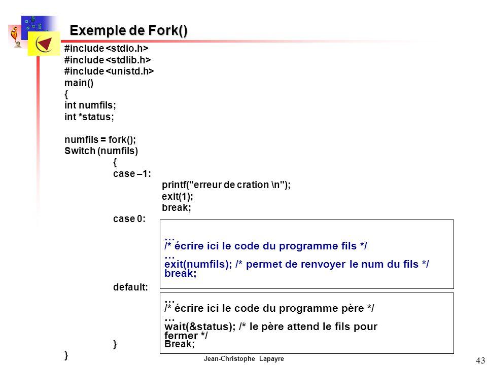Jean-Christophe Lapayre 43 Exemple de Fork() #include main() { int numfils; int *status; numfils = fork(); Switch (numfils) { case –1: printf( erreur de cration \n ); exit(1); break; case 0: … /* écrire ici le code du programme fils */ … exit(numfils); /* permet de renvoyer le num du fils */ break; default: … /* écrire ici le code du programme père */ … wait(&status); /* le père attend le fils pour fermer */ } … /* écrire ici le code du programme fils */ … exit(numfils); /* permet de renvoyer le num du fils */ break; … /* écrire ici le code du programme père */ … wait(&status); /* le père attend le fils pour fermer */ Break;