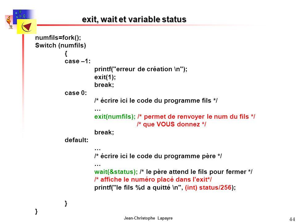 Jean-Christophe Lapayre 44 exit, wait et variable status numfils=fork(); Switch (numfils) { case –1: printf( erreur de création \n ); exit(1); break; case 0: /* écrire ici le code du programme fils */ … exit(numfils); /* permet de renvoyer le num du fils */ /* que VOUS donnez */ break; default: … /* écrire ici le code du programme père */ … wait(&status); /* le père attend le fils pour fermer */ /* affiche le numéro placé dans l exit*/ printf( le fils %d a quitté \n , (int) status/256); }