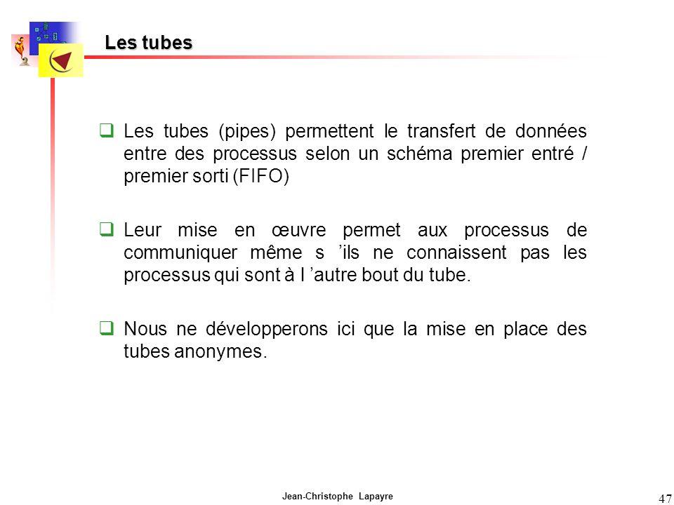 Jean-Christophe Lapayre 47 Les tubes Les tubes (pipes) permettent le transfert de données entre des processus selon un schéma premier entré / premier sorti (FIFO) Leur mise en œuvre permet aux processus de communiquer même s ils ne connaissent pas les processus qui sont à l autre bout du tube.