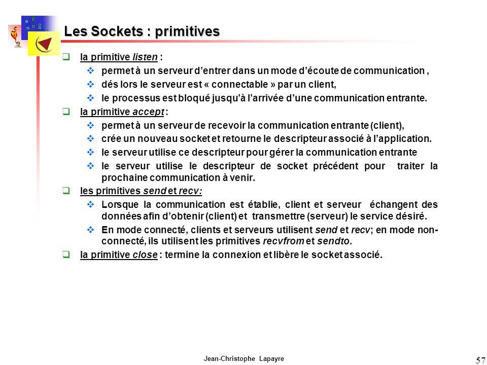 Jean-Christophe Lapayre 57 Les Sockets : primitives la primitive listen : permet à un serveur dentrer dans un mode découte de communication, dés lors