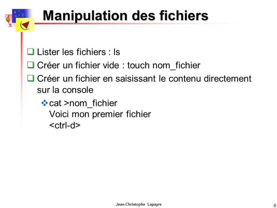 Jean-Christophe Lapayre 6 Manipulation des fichiers Lister les fichiers : ls Créer un fichier vide : touch nom_fichier Créer un fichier en saisissant le contenu directement sur la console cat >nom_fichier Voici mon premier fichier