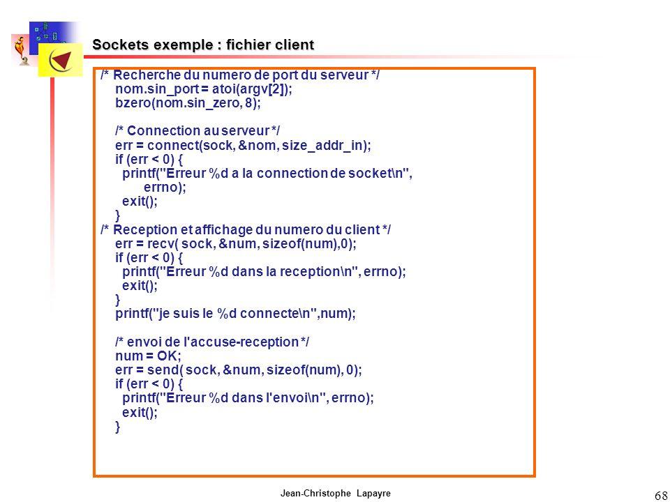 Jean-Christophe Lapayre 68 Sockets exemple : fichier client /* Recherche du numero de port du serveur */ nom.sin_port = atoi(argv[2]); bzero(nom.sin_z