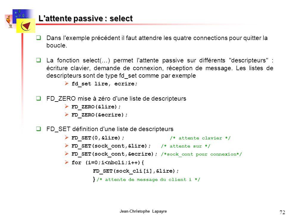Jean-Christophe Lapayre 72 L'attente passive : select Dans l'exemple précédent il faut attendre les quatre connections pour quitter la boucle. La fonc