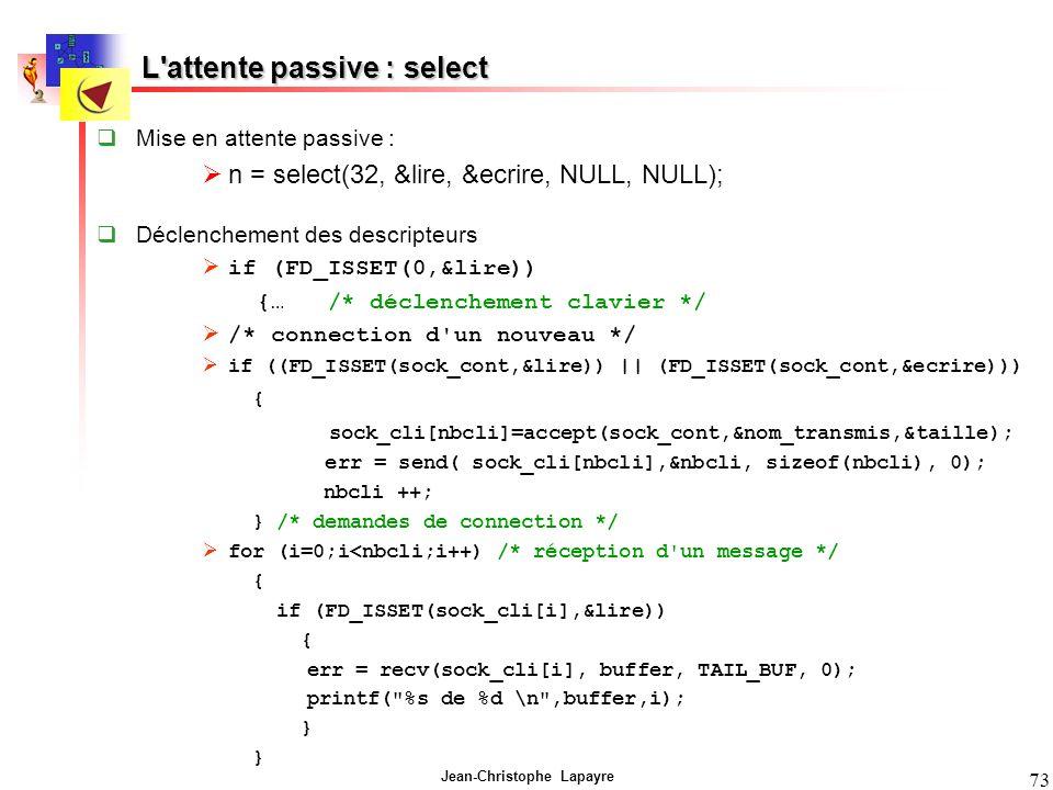 Jean-Christophe Lapayre 73 Mise en attente passive : n = select(32, &lire, &ecrire, NULL, NULL); Déclenchement des descripteurs if (FD_ISSET(0,&lire))