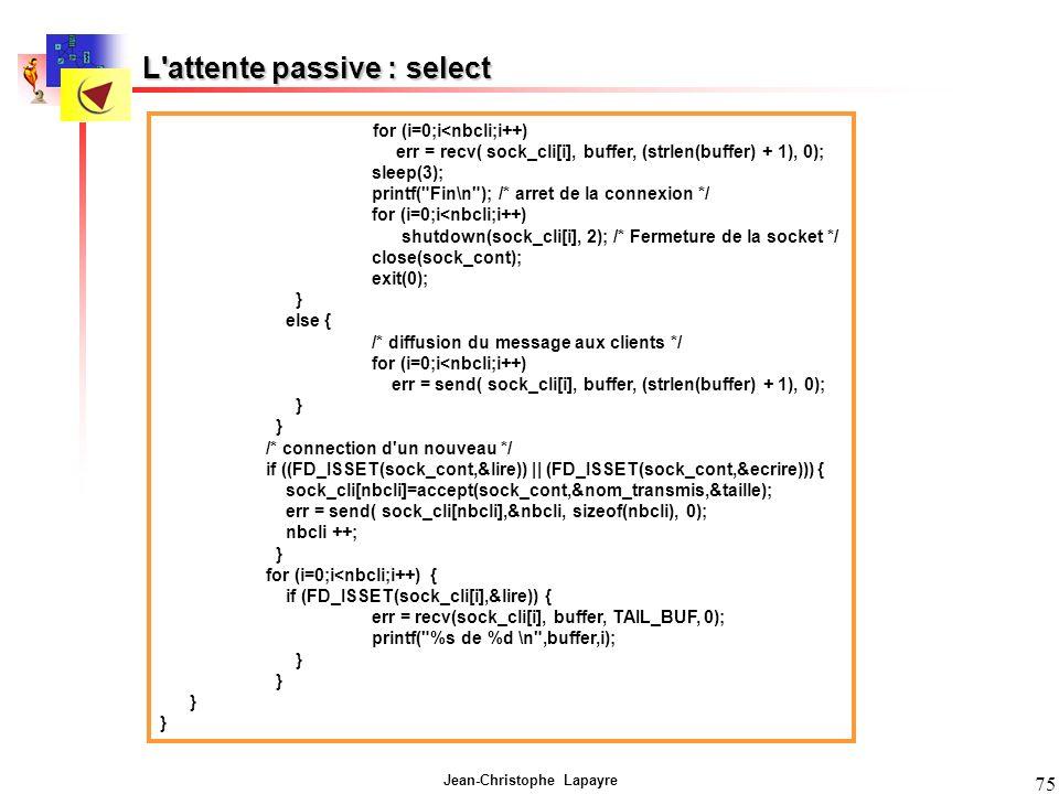 Jean-Christophe Lapayre 75 L attente passive : select for (i=0;i<nbcli;i++) err = recv( sock_cli[i], buffer, (strlen(buffer) + 1), 0); sleep(3); printf( Fin\n ); /* arret de la connexion */ for (i=0;i<nbcli;i++) shutdown(sock_cli[i], 2); /* Fermeture de la socket */ close(sock_cont); exit(0); } else { /* diffusion du message aux clients */ for (i=0;i<nbcli;i++) err = send( sock_cli[i], buffer, (strlen(buffer) + 1), 0); } /* connection d un nouveau */ if ((FD_ISSET(sock_cont,&lire)) || (FD_ISSET(sock_cont,&ecrire))) { sock_cli[nbcli]=accept(sock_cont,&nom_transmis,&taille); err = send( sock_cli[nbcli],&nbcli, sizeof(nbcli), 0); nbcli ++; } for (i=0;i<nbcli;i++) { if (FD_ISSET(sock_cli[i],&lire)) { err = recv(sock_cli[i], buffer, TAIL_BUF, 0); printf( %s de %d \n ,buffer,i); }