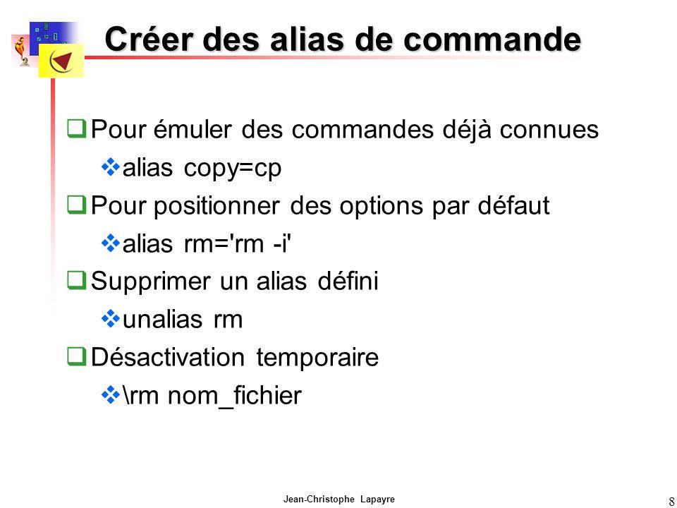 Jean-Christophe Lapayre 8 Créer des alias de commande Pour émuler des commandes déjà connues alias copy=cp Pour positionner des options par défaut ali