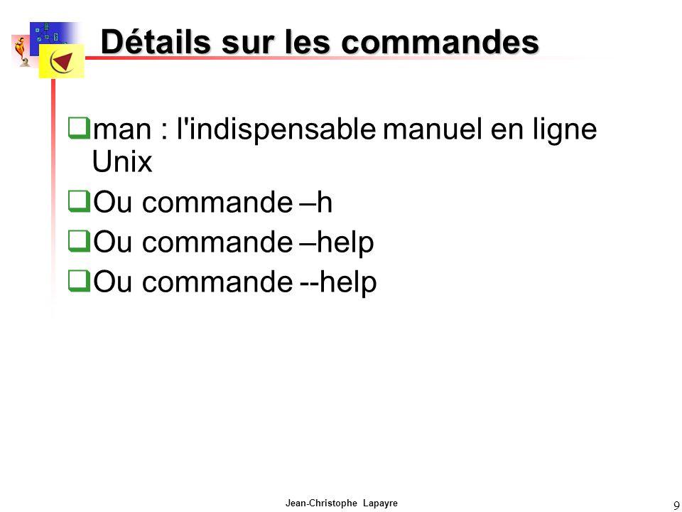 Jean-Christophe Lapayre 9 Détails sur les commandes man : l'indispensable manuel en ligne Unix Ou commande –h Ou commande –help Ou commande --help