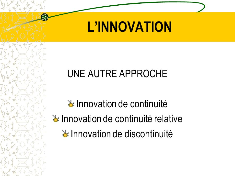 LINNOVATION UNE AUTRE APPROCHE Innovation de continuité Innovation de continuité relative Innovation de discontinuité