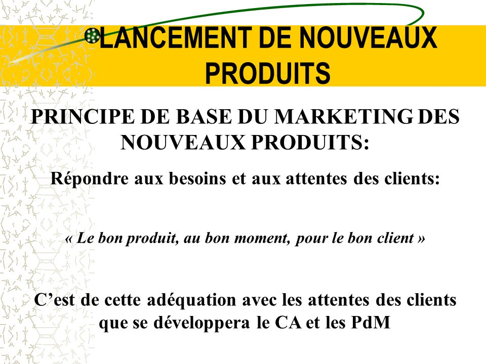 LANCEMENT DE NOUVEAUX PRODUITS PRINCIPE DE BASE DU MARKETING DES NOUVEAUX PRODUITS: Répondre aux besoins et aux attentes des clients: « Le bon produit