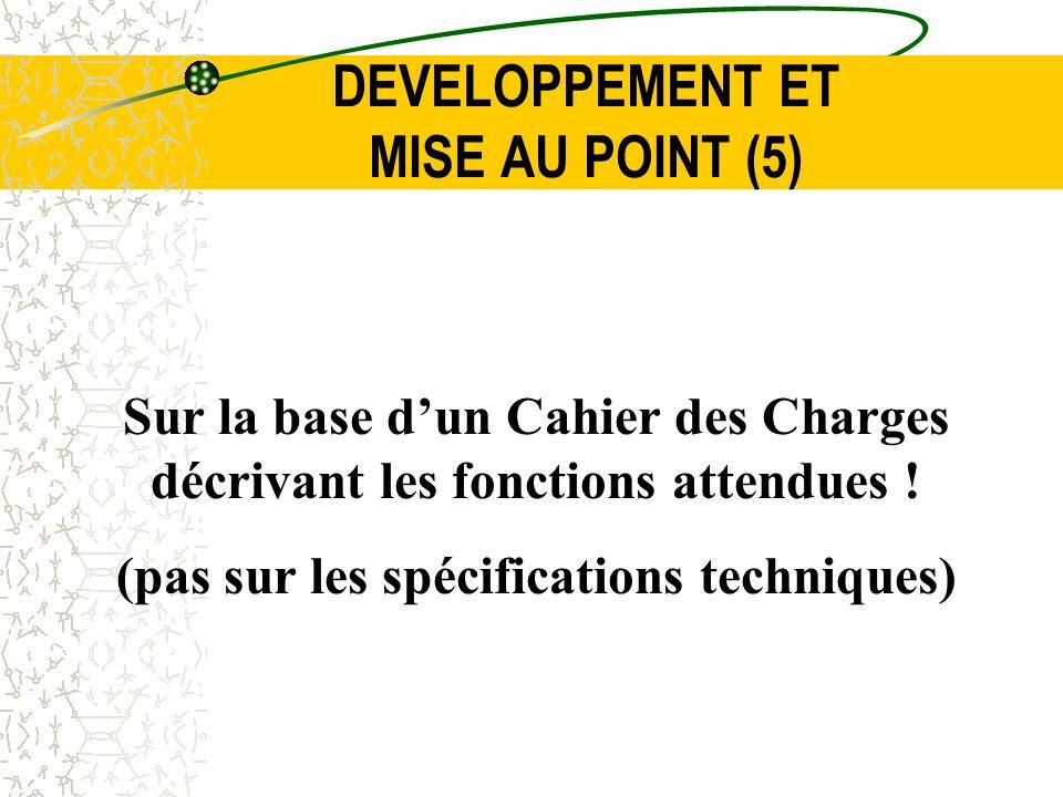 DEVELOPPEMENT ET MISE AU POINT (5) Sur la base dun Cahier des Charges décrivant les fonctions attendues ! (pas sur les spécifications techniques)