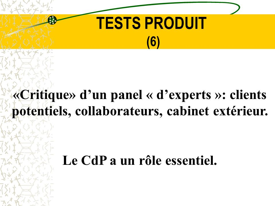 TESTS PRODUIT (6) «Critique» dun panel « dexperts »: clients potentiels, collaborateurs, cabinet extérieur. Le CdP a un rôle essentiel.