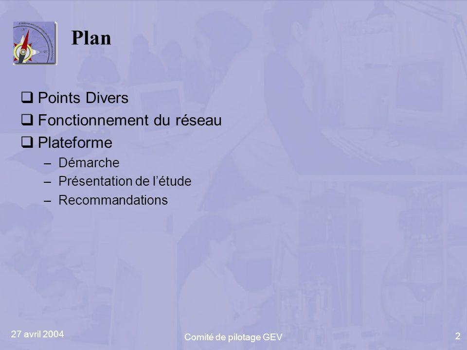 27 avril 2004 Comité de pilotage GEV 2 Plan Points Divers Fonctionnement du réseau Plateforme –Démarche –Présentation de létude –Recommandations