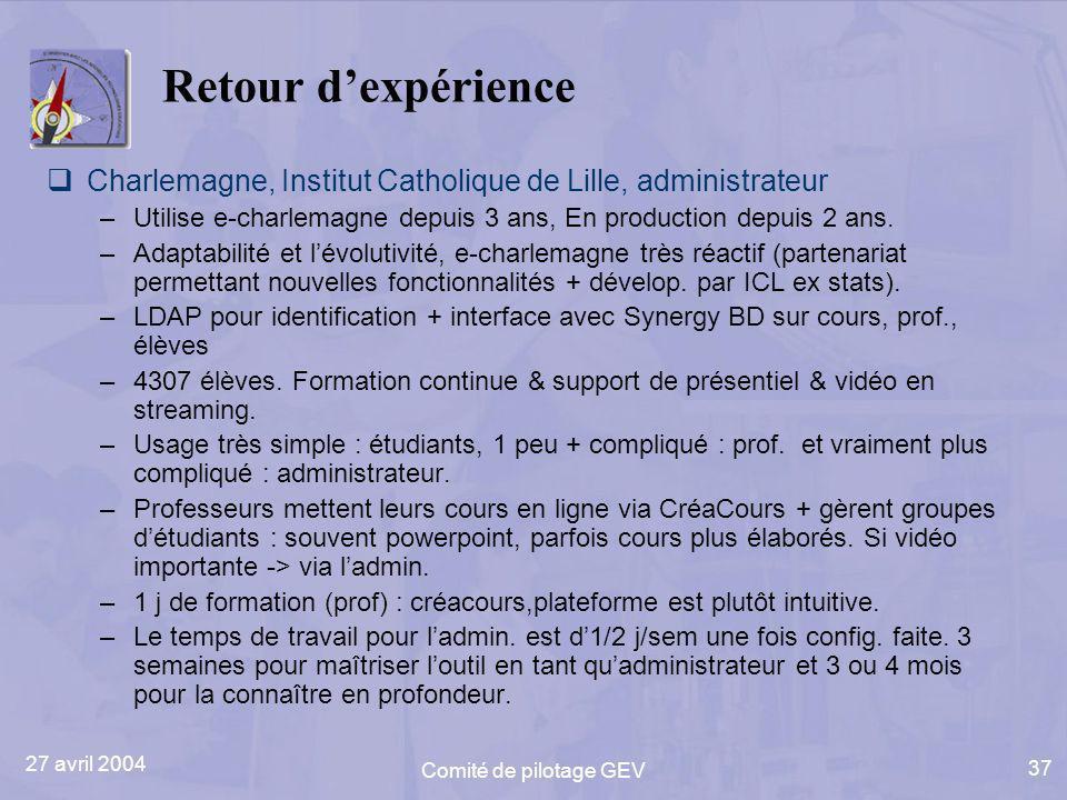 27 avril 2004 Comité de pilotage GEV 37 Retour dexpérience Charlemagne, Institut Catholique de Lille, administrateur –Utilise e-charlemagne depuis 3 ans, En production depuis 2 ans.