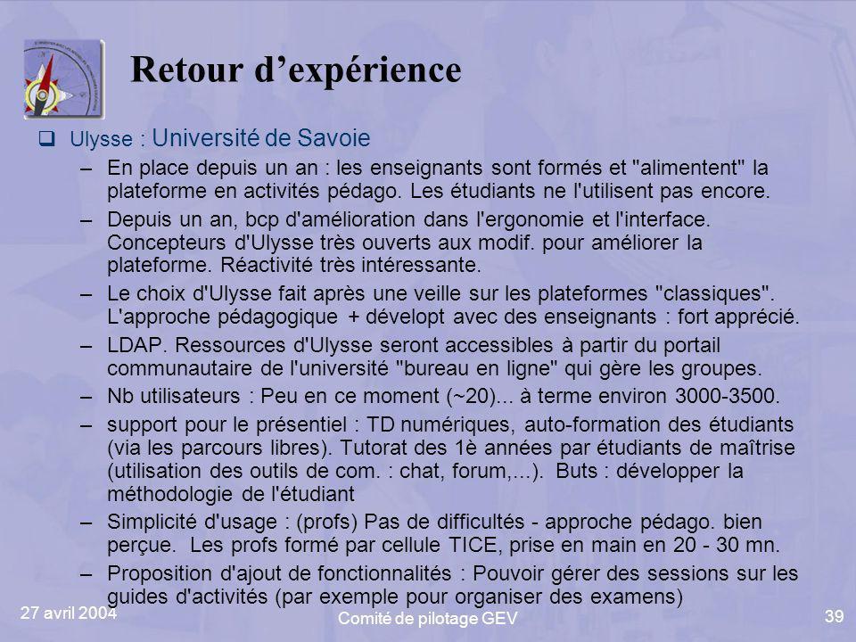 27 avril 2004 Comité de pilotage GEV 39 Retour dexpérience Ulysse : Université de Savoie –En place depuis un an : les enseignants sont formés et alimentent la plateforme en activités pédago.