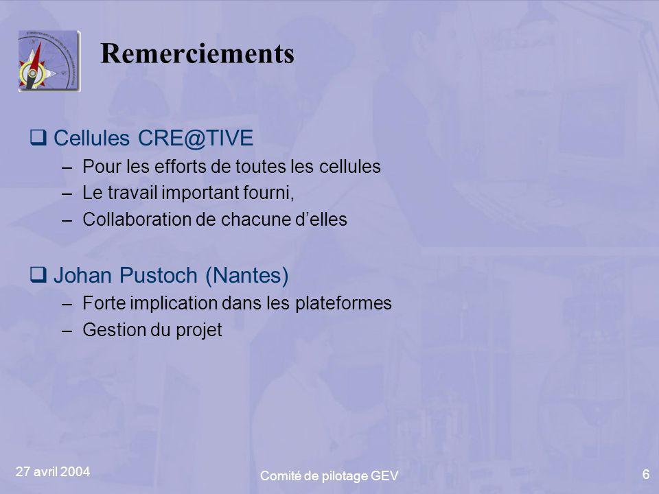 27 avril 2004 Comité de pilotage GEV 6 Remerciements Cellules CRE@TIVE –Pour les efforts de toutes les cellules –Le travail important fourni, –Collabo