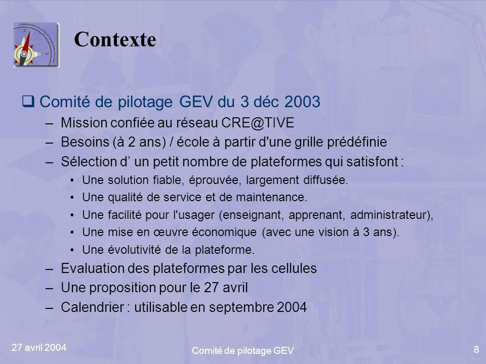 27 avril 2004 Comité de pilotage GEV 8 Contexte Comité de pilotage GEV du 3 déc 2003 –Mission confiée au réseau CRE@TIVE –Besoins (à 2 ans) / école à partir d une grille prédéfinie –Sélection d un petit nombre de plateformes qui satisfont : Une solution fiable, éprouvée, largement diffusée.