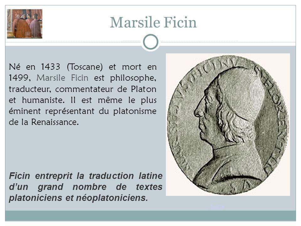 Marsile Ficin Source Né en 1433 (Toscane) et mort en 1499, Marsile Ficin est philosophe, traducteur, commentateur de Platon et humaniste.