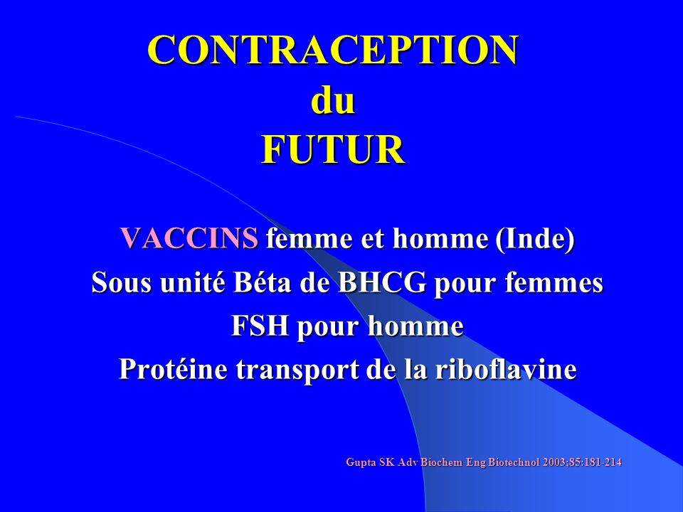 CONTRACEPTION du FUTUR VACCINS femme et homme (Inde) Sous unité Béta de BHCG pour femmes FSH pour homme Protéine transport de la riboflavine Gupta SK Adv Biochem Eng Biotechnol 2003;85:181-214