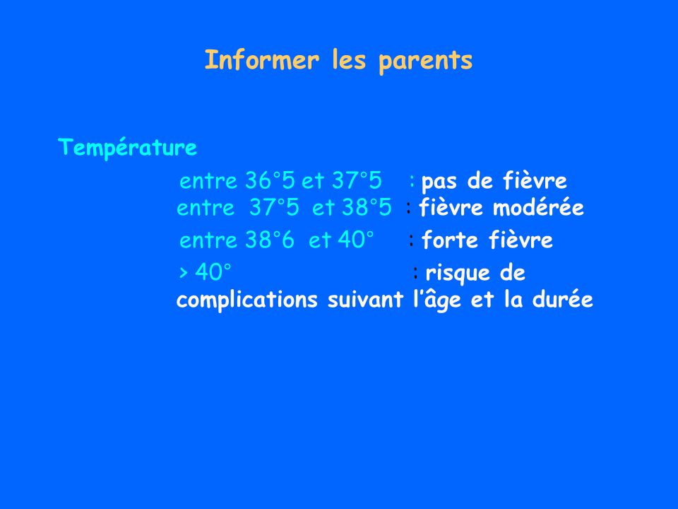 Informer les parents Température entre 36°5 et 37°5 : pas de fièvre entre 37°5 et 38°5 : fièvre modérée entre 38°6 et 40° : forte fièvre > 40° : risque de complications suivant lâge et la durée