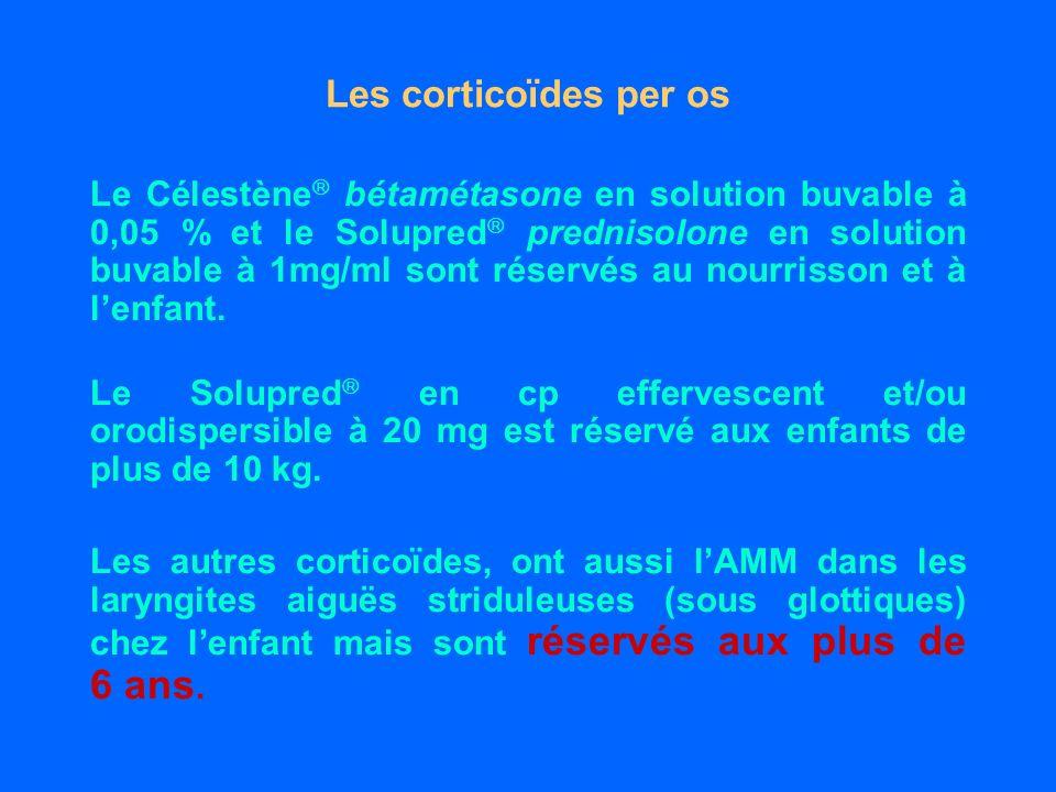 Les corticoïdes per os Le Célestène bétamétasone en solution buvable à 0,05 % et le Solupred prednisolone en solution buvable à 1mg/ml sont réservés au nourrisson et à lenfant.