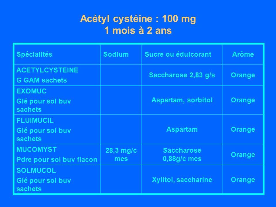 Acétyl cystéine : 100 mg 1 mois à 2 ans SpécialitésSodiumSucre ou édulcorantArôme ACETYLCYSTEINE G GAM sachets Saccharose 2,83 g/sOrange EXOMUC Glé pour sol buv sachets Aspartam, sorbitolOrange FLUIMUCIL Glé pour sol buv sachets AspartamOrange MUCOMYST Pdre pour sol buv flacon 28,3 mg/c mes Saccharose 0,88g/c mes Orange SOLMUCOL Glé pour sol buv sachets Xylitol, saccharineOrange
