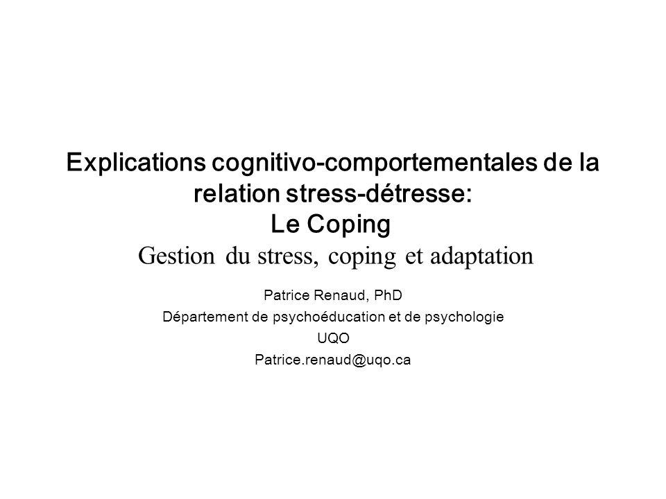 Explications cognitivo-comportementales de la relation stress-détresse: Le Coping Gestion du stress, coping et adaptation Patrice Renaud, PhD Départem