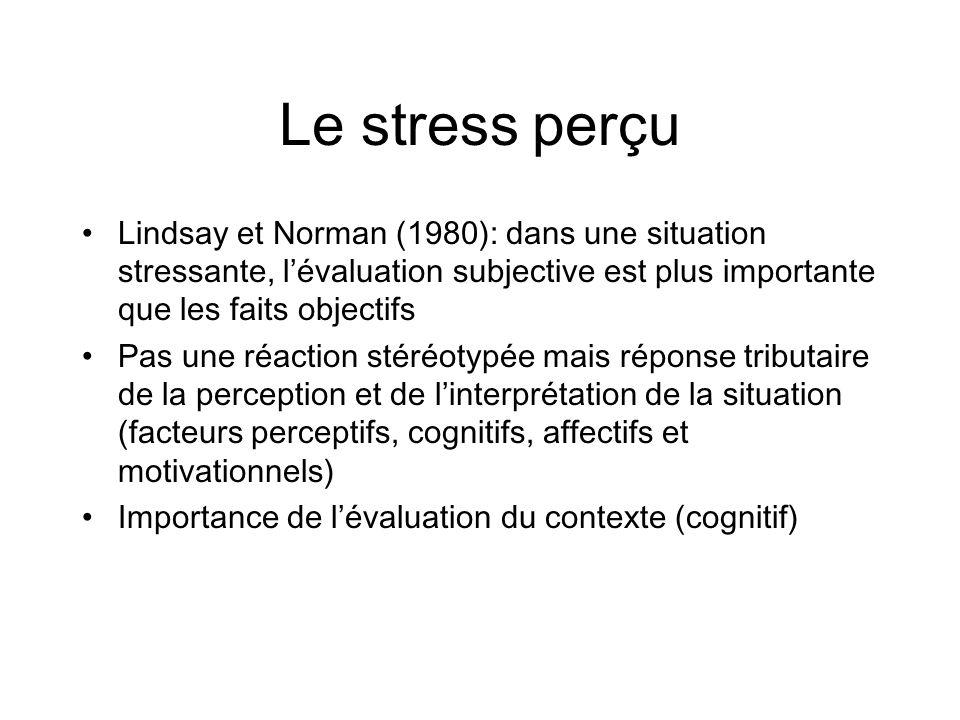 Le stress perçu (suite) Stress ne peut être strictement expliqué par les stimuli (stresseur) et par la réponse (émotion) Besoin de processus intermédiaires sinterposant entre lagression et lorganisme: la perception est un facteur central La mort du conjoint à un impact différent suivant la perception du veuf (ou de la veuve); Rodin et coll., 1994 Cest le stress perçu par les individus et concernant des événements de la vie quotidienne et du passé récent qui est le plus prédictif des troubles de santé psychique et physique ultérieurs