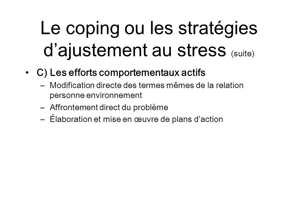 Le coping ou les stratégies dajustement au stress (suite) C) Les efforts comportementaux actifs –Modification directe des termes mêmes de la relation