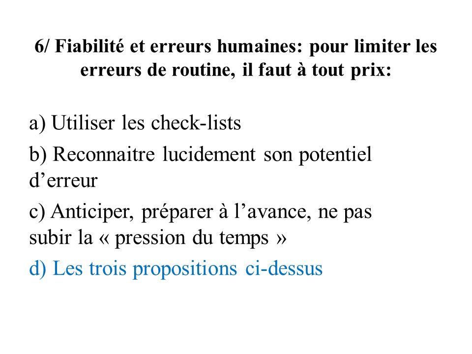 6/ Fiabilité et erreurs humaines: pour limiter les erreurs de routine, il faut à tout prix: a) Utiliser les check-lists b) Reconnaitre lucidement son