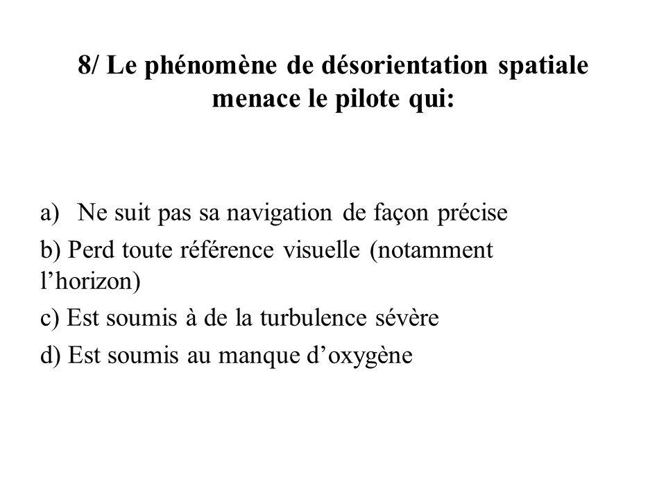 8/ Le phénomène de désorientation spatiale menace le pilote qui: a)Ne suit pas sa navigation de façon précise b) Perd toute référence visuelle (notamm