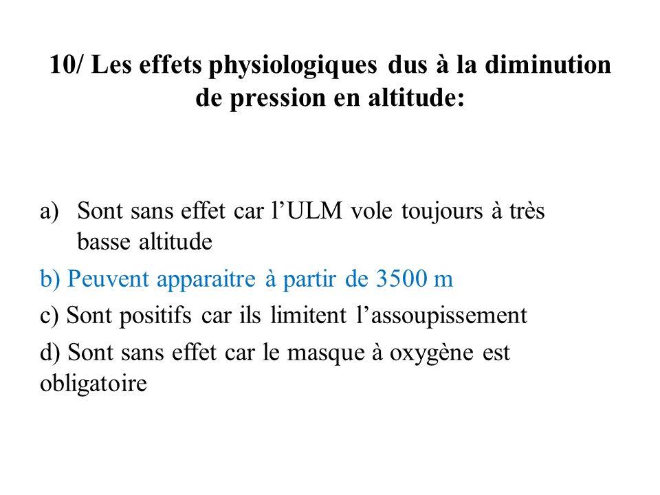 10/ Les effets physiologiques dus à la diminution de pression en altitude: a)Sont sans effet car lULM vole toujours à très basse altitude b) Peuvent a