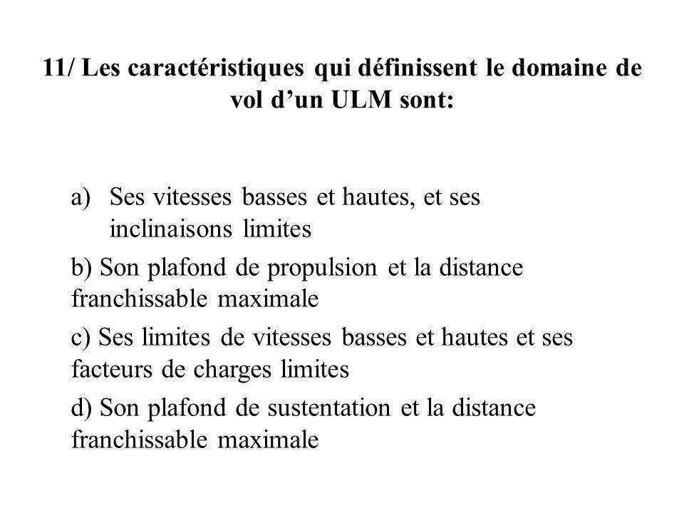 11/ Les caractéristiques qui définissent le domaine de vol dun ULM sont: a)Ses vitesses basses et hautes, et ses inclinaisons limites b) Son plafond d