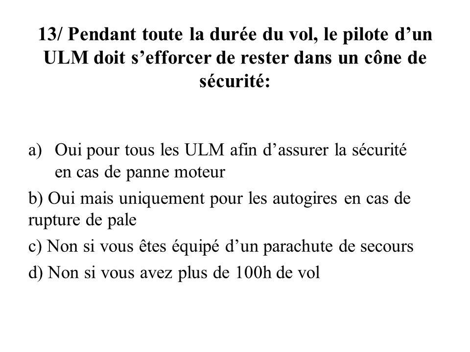 13/ Pendant toute la durée du vol, le pilote dun ULM doit sefforcer de rester dans un cône de sécurité: a)Oui pour tous les ULM afin dassurer la sécur