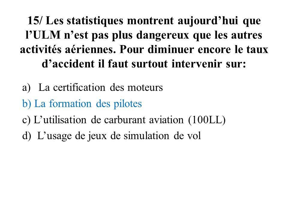15/ Les statistiques montrent aujourdhui que lULM nest pas plus dangereux que les autres activités aériennes. Pour diminuer encore le taux daccident i