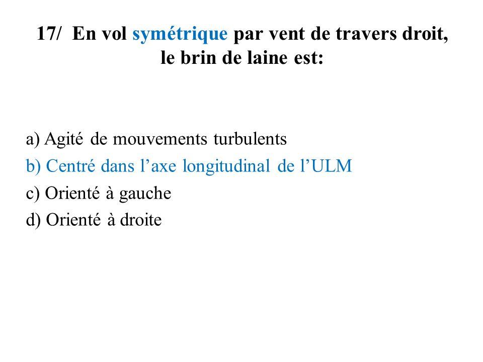 17/ En vol symétrique par vent de travers droit, le brin de laine est: a) Agité de mouvements turbulents b) Centré dans laxe longitudinal de lULM c) O