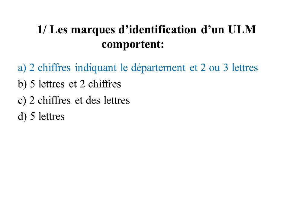 1/ Les marques didentification dun ULM comportent: a) 2 chiffres indiquant le département et 2 ou 3 lettres b) 5 lettres et 2 chiffres c) 2 chiffres e