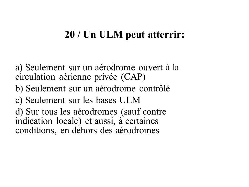 20 / Un ULM peut atterrir: a) Seulement sur un aérodrome ouvert à la circulation aérienne privée (CAP) b) Seulement sur un aérodrome contrôlé c) Seule
