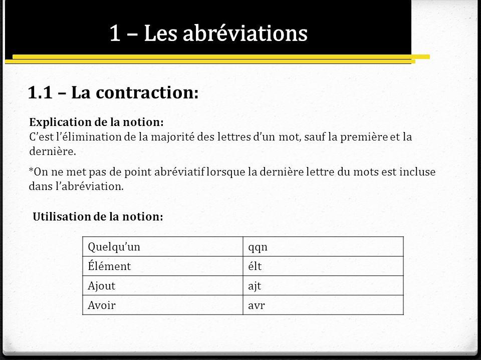 1.1 – La contraction: Explication de la notion: Cest lélimination de la majorité des lettres dun mot, sauf la première et la dernière. *On ne met pas