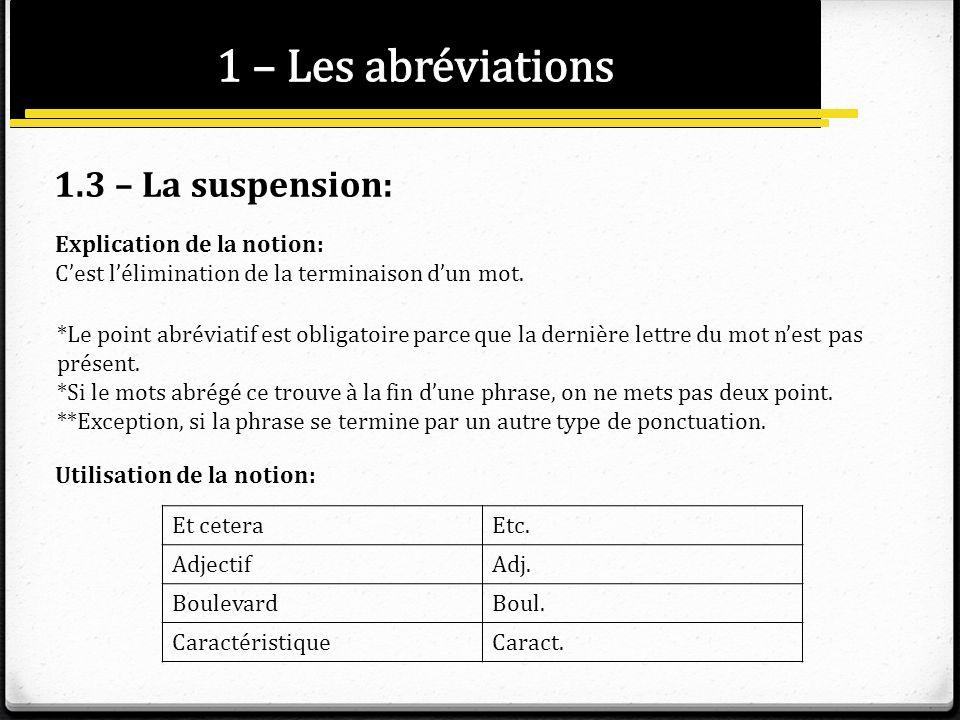 1.3 – La suspension: Explication de la notion: Cest lélimination de la terminaison dun mot. *Le point abréviatif est obligatoire parce que la dernière