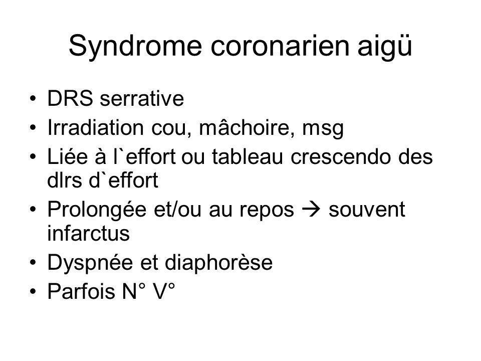 Syndrome coronarien aigü DRS serrative Irradiation cou, mâchoire, msg Liée à l`effort ou tableau crescendo des dlrs d`effort Prolongée et/ou au repos souvent infarctus Dyspnée et diaphorèse Parfois N° V°