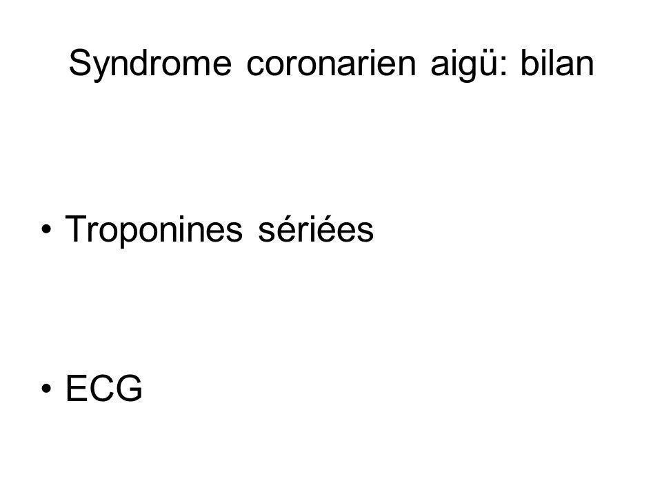 Syndrome coronarien aigü: bilan Troponines sériées ECG