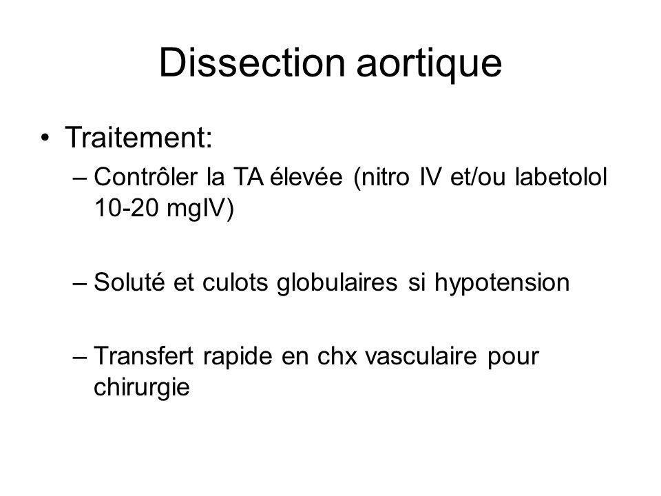 Dissection aortique Traitement: –Contrôler la TA élevée (nitro IV et/ou labetolol 10-20 mgIV) –Soluté et culots globulaires si hypotension –Transfert rapide en chx vasculaire pour chirurgie