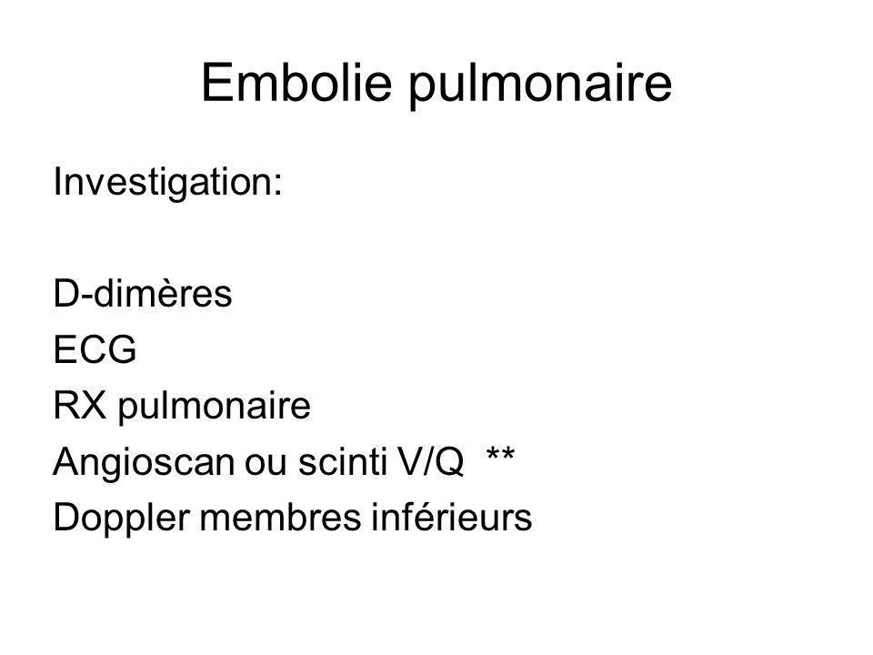 Embolie pulmonaire Investigation: D-dimères ECG RX pulmonaire Angioscan ou scinti V/Q ** Doppler membres inférieurs